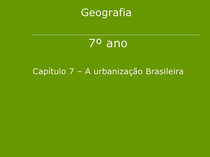 Geografia             7º anoCapítulo 7 – A urbanização Brasileira