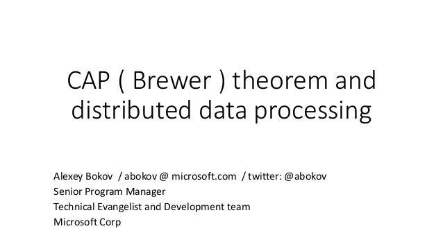 CAP ( Brewer ) theorem and distributed data processing Alexey Bokov / abokov @ microsoft.com / twitter: @abokov Senior Pro...