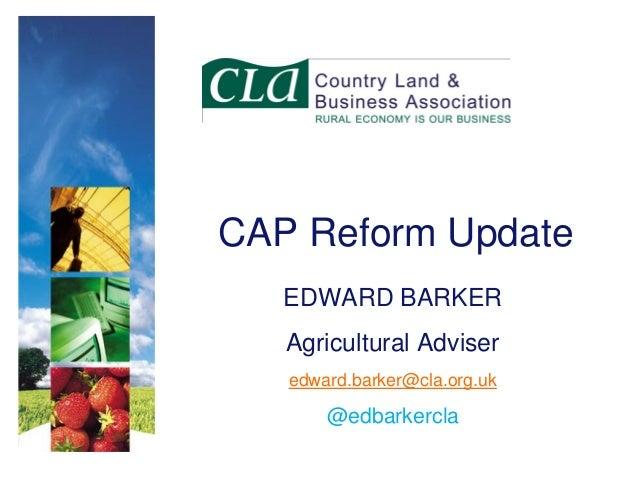 CAP Reform Update EDWARD BARKER  Agricultural Adviser edward.barker@cla.org.uk  @edbarkercla