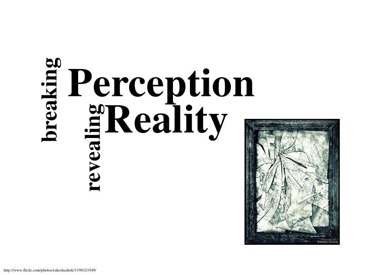 breaking<br />Perception<br />Reality<br />revealing<br />http://www.flickr.com/photos/rakeshashok/3198323549/<br />