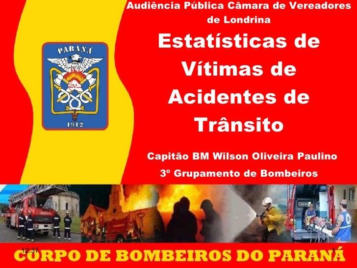 Audiência Pública Câmara de Vereadores de Londrina Estatísticas de Vítimas de Acidentes de Trânsito   Capitão BM Wilson Ol...