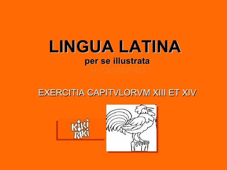 LINGUA LATINA   per se illustrata H. OERBERG <ul><li>EXERCITIA CAPITVLORVM XIII ET XIV </li></ul>Santiago Carbonell
