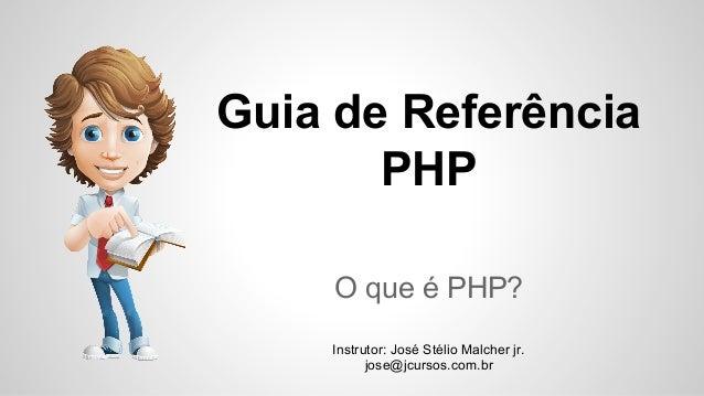 Guia de Referência PHP O que é PHP? Instrutor: José Stélio Malcher jr. jose@jcursos.com.br