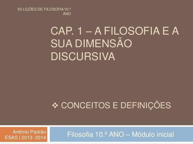 CAP. 1 – A FILOSOFIA E A SUA DIMENSÃO DISCURSIVA Filosofia 10.º ANO – Módulo inicialAntónio Padrão ESAS | 2013- 2014  CON...