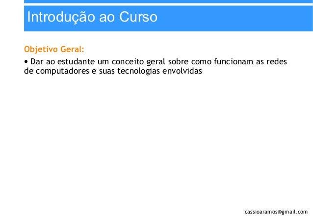 Introdução ao Curso Objetivo Geral: • Dar ao estudante um conceito geral sobre como funcionam as redes de computadores e s...