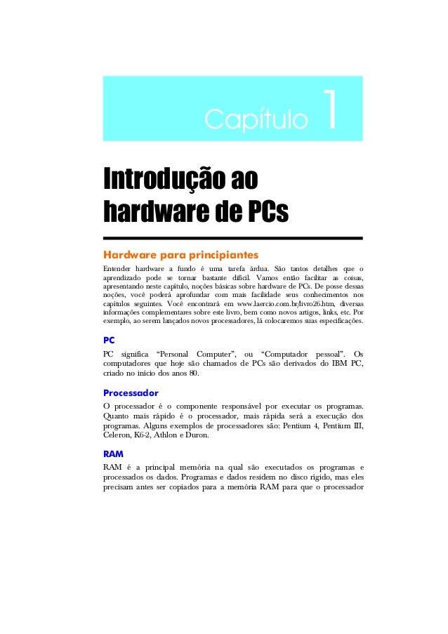 Capítulo 1 Introdução ao hardware de PCs Hardware para principiantes Entender hardware a fundo é uma tarefa árdua. São tan...