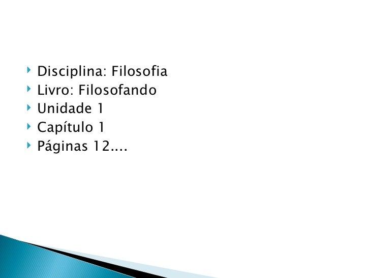    Disciplina: Filosofia   Livro: Filosofando   Unidade 1   Capítulo 1   Páginas 12....