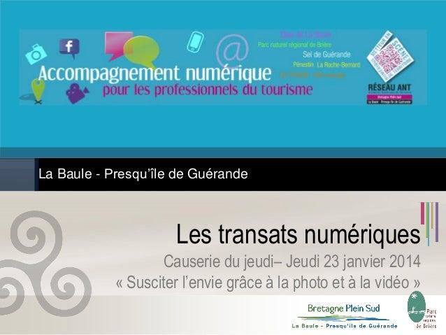 La Baule - Presqu'île de Guérande  Les transats numériques Causerie du jeudi– Jeudi 23 janvier 2014 « Susciter l'envie grâ...