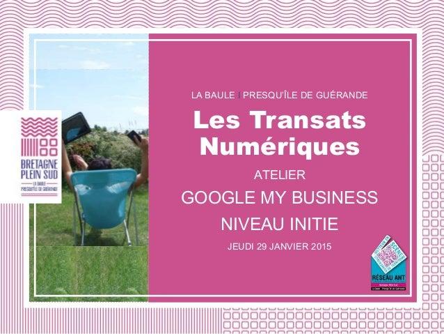 LA BAULE I PRESQU'ÎLE DE GUÉRANDE Les Transats Numériques ATELIER GOOGLE MY BUSINESS NIVEAU INITIE JEUDI 29 JANVIER 2015