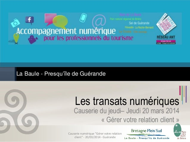 Les transats numériques La Baule - Presqu'île de Guérande Causerie du jeudi– Jeudi 20 mars 2014 « Gérer votre relation cli...
