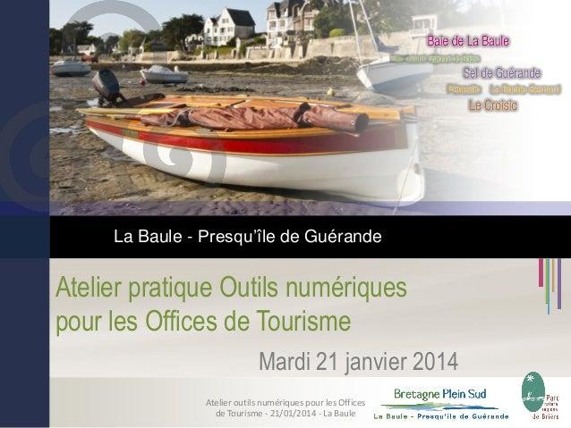 La Baule - Presqu'île de Guérande  Atelier pratique Outils numériques pour les Offices de Tourisme Mardi 21 janvier 2014 A...