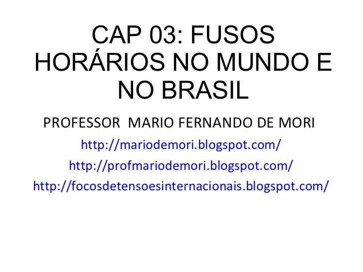 CAP 03: FUSOS HORÁRIOS NO MUNDO E NO BRASIL <ul><li>PROFESSOR  MARIO FERNANDO DE MORI  </li></ul><ul><li>http://mariodemor...