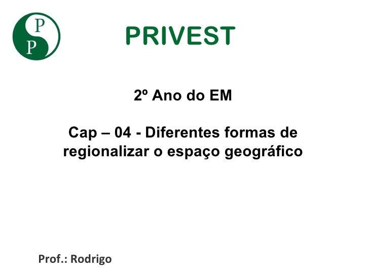 PRIVEST                 2º Ano do EM     Cap – 04 - Diferentes formas de    regionalizar o espaço geográficoProf.: Rodrigo