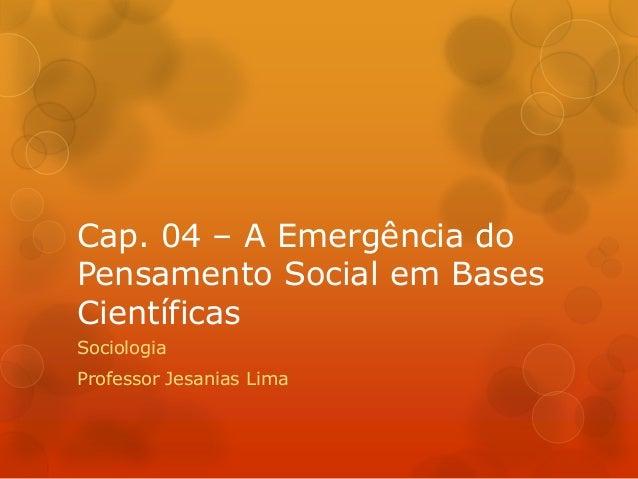 Cap. 04 – A Emergência do  Pensamento Social em Bases  Científicas  Sociologia  Professor Jesanias Lima