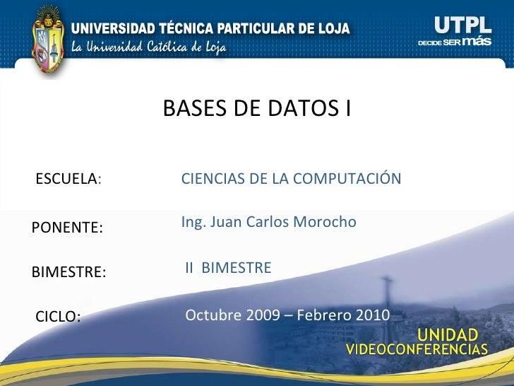 ESCUELA : PONENTE: BIMESTRE: BASES DE DATOS I CICLO: CIENCIAS DE LA COMPUTACIÓN II  BIMESTRE Ing. Juan Carlos Morocho Octu...