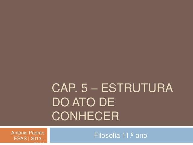 CAP. 5 – ESTRUTURA DO ATO DE CONHECER António Padrão ESAS   2013 -  Filosofia 11.º ano