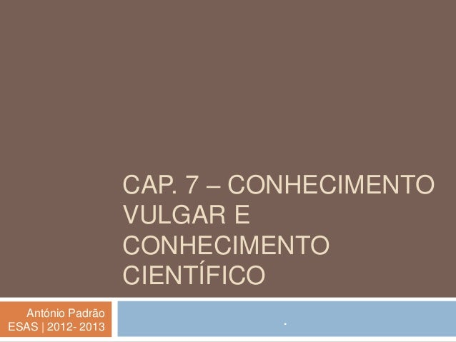 CAP. 7 – CONHECIMENTO                    VULGAR E                    CONHECIMENTO                    CIENTÍFICO  António P...