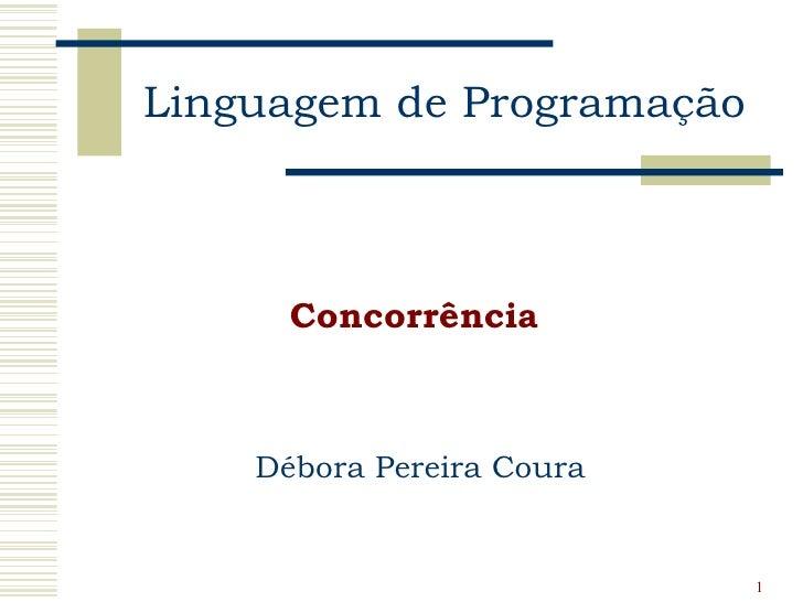Linguagem de Programação      Concorrência    Débora Pereira Coura                           1