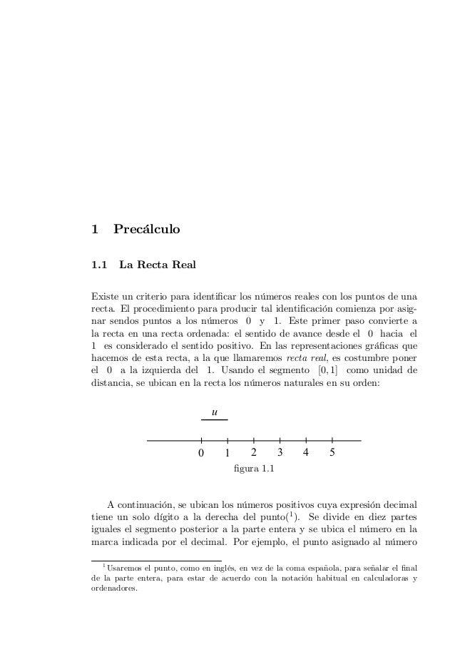 1 Precálculo 1.1 La Recta Real Existe un criterio para identificar los números reales con los puntos de una recta. El proce...