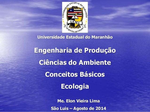 Universidade Estadual do Maranhão Engenharia de Produção Ciências do Ambiente Conceitos Básicos Ecologia Me. Elon Vieira L...