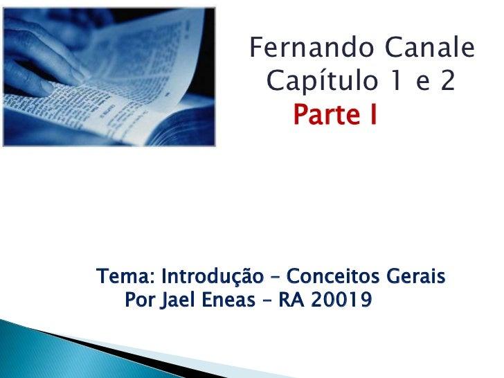 Fernando Canale<br />          Capítulo 1 e 2Parte I<br />Tema: Introdução – ConceitosGerais<br />Por Jael Eneas – RA 2001...