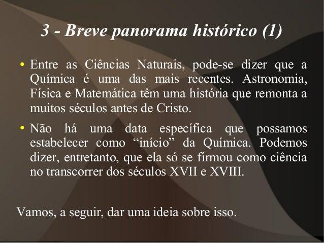 3 - Breve panorama histórico (1)●   Entre as Ciências Naturais, pode-se dizer que a    Química é uma das mais recentes. As...