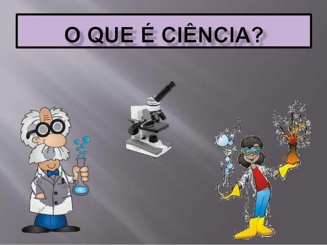  A ciência é a fonte produtora de informação e conhecimento  Aliada à tecnologia ela avança muito mais rápido!