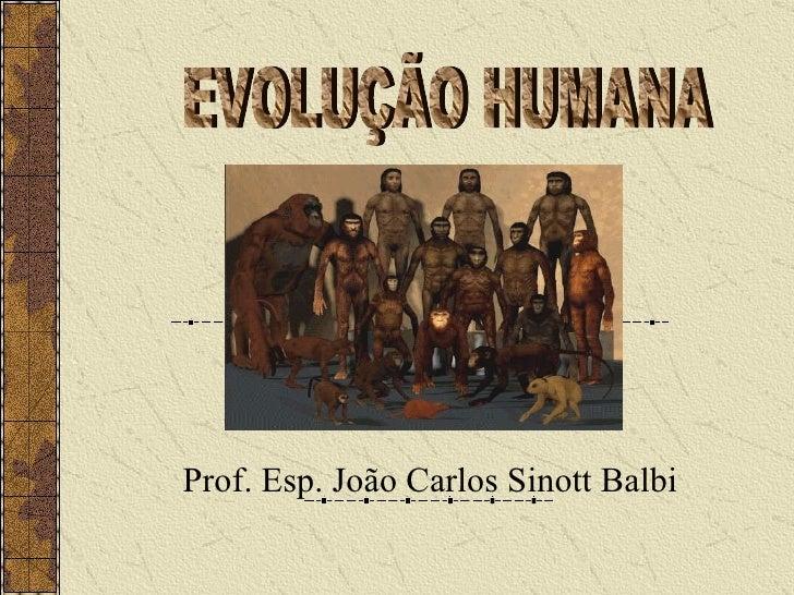 Prof. Esp. João Carlos Sinott Balbi EVOLUÇÃO HUMANA