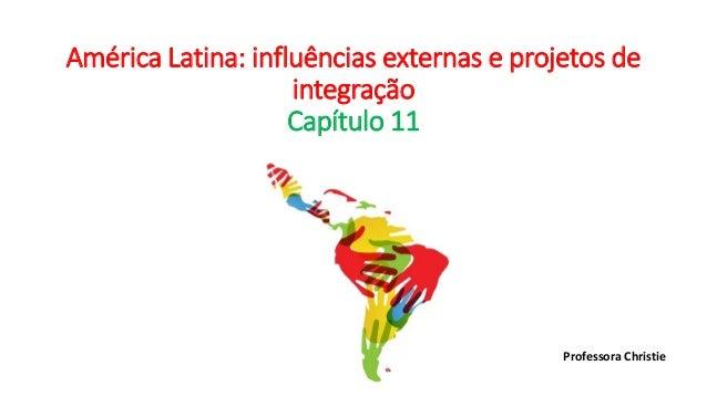 América Latina: influências externas e projetos de integração Capítulo 11 Professora Christie
