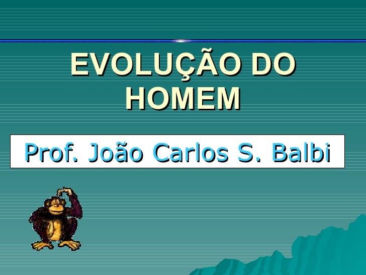 EVOLUÇÃO DO HOMEM Prof. João Carlos S. Balbi