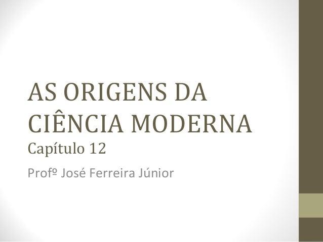 AS ORIGENS DA CIÊNCIA MODERNA Capítulo 12 Profº José Ferreira Júnior