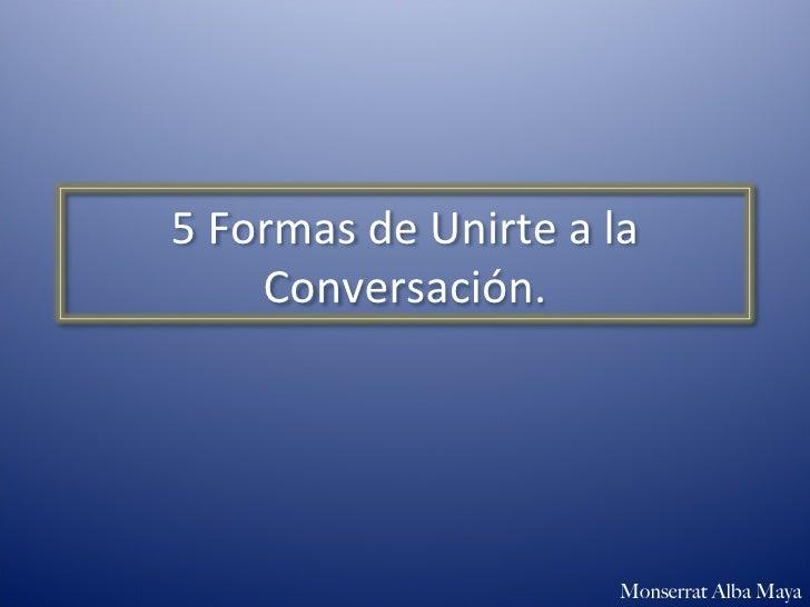 Monserrat Alba Maya 5 Formas de Unirte a la Conversación.