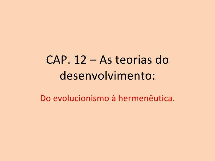 CAP. 12 – As teorias do desenvolvimento: Do evolucionismo à hermenêutica.