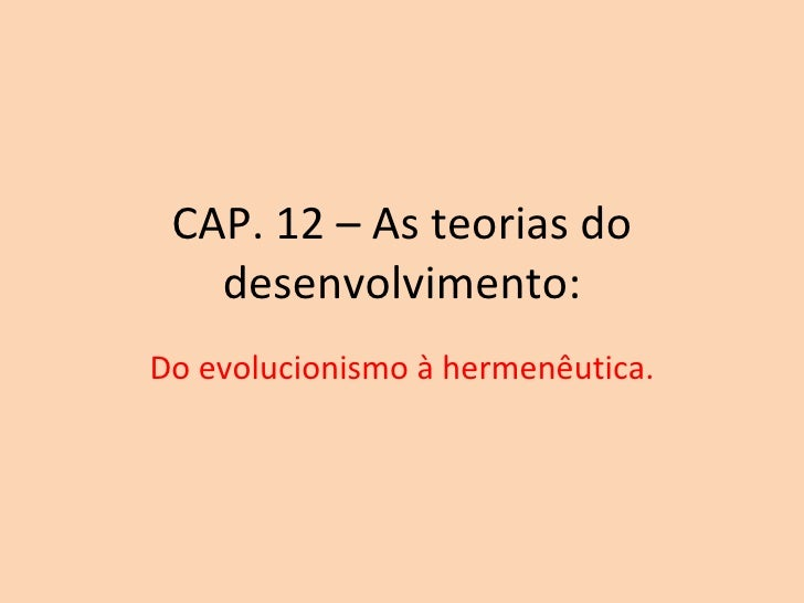 CAP. 12 – As teorias do desenvolvimento: Do evolucionismo à hermenêutica.