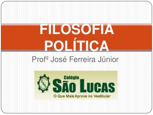 Profº José Ferreira Júnior FILOSOFIA POLÍTICA