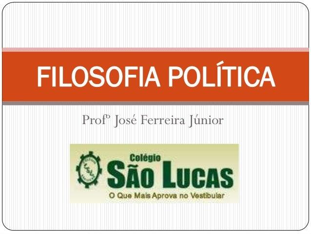 FILOSOFIA POLÍTICA   Profº José Ferreira Júnior