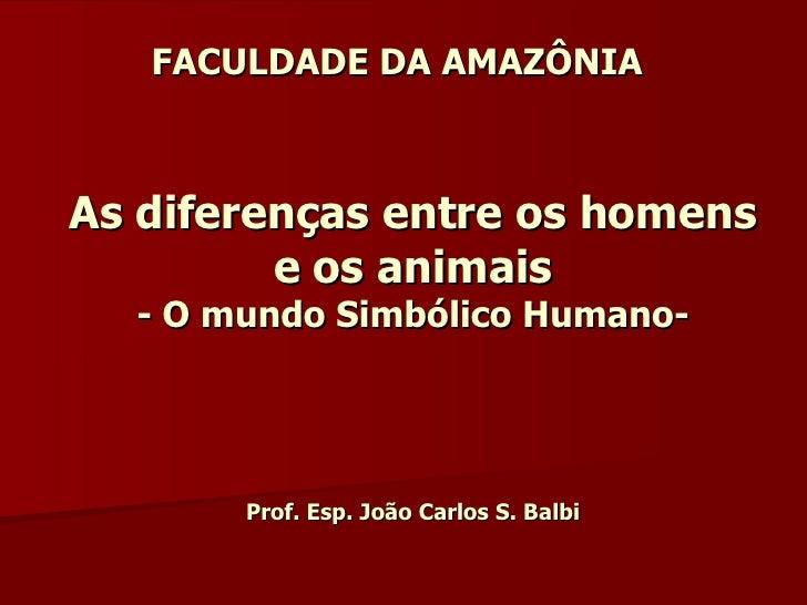 FACULDADE DA AMAZÔNIA As diferenças entre os homens e os animais - O mundo Simbólico Humano- Prof. Esp. João Carlos S. Balbi