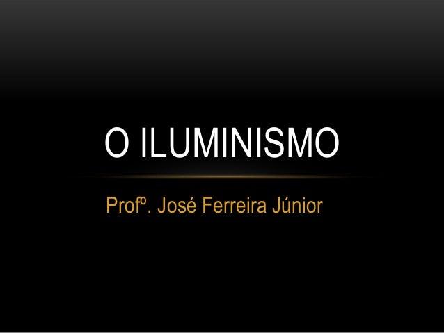 Profº. José Ferreira Júnior O ILUMINISMO