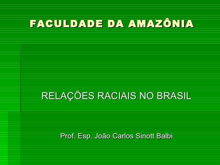 FACULDADE DA AMAZÔNIA <ul><li>RELAÇÕES RACIAIS NO BRASIL </li></ul><ul><li>Prof. Esp. João Carlos Sinott Balbi </li></ul>