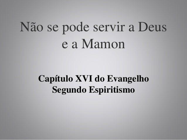 Não se pode servir a Deus e a Mamon Capítulo XVI do Evangelho Segundo Espiritismo
