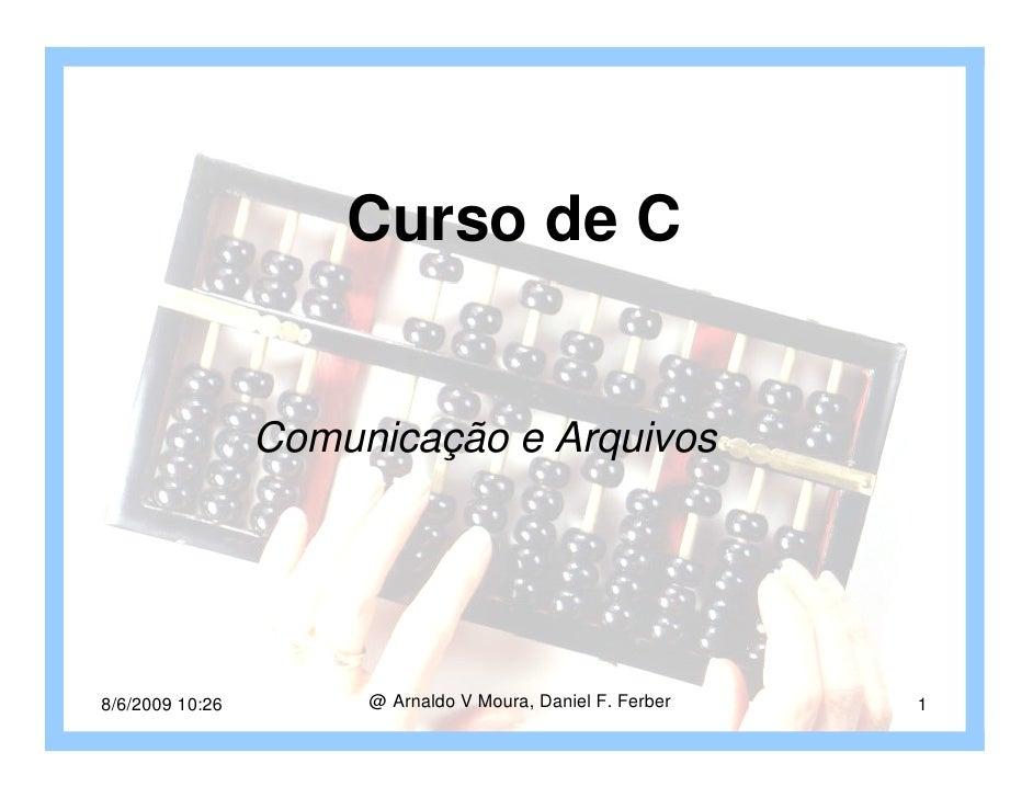Curso de C                    Comunicação e Arquivos     8/6/2009 10:26        @ Arnaldo V Moura, Daniel F. Ferber   1