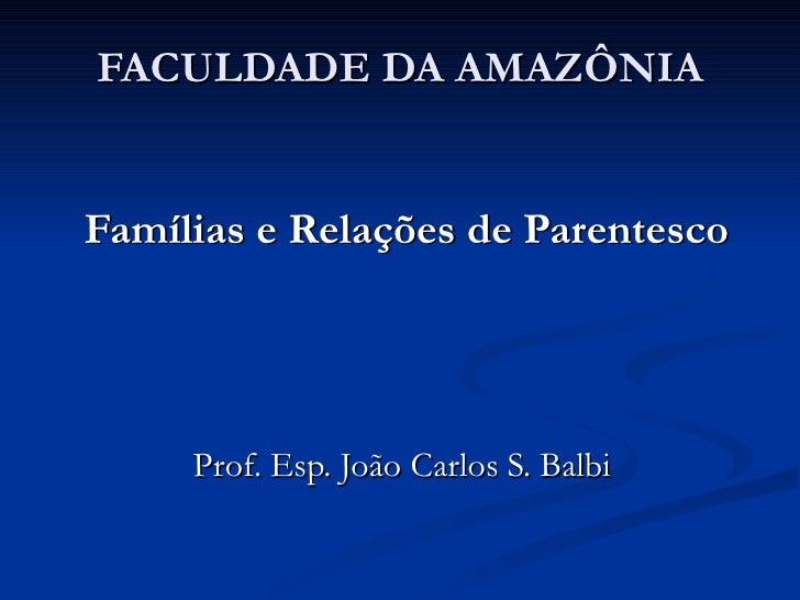 FACULDADE DA AMAZÔNIA Famílias e Relações de Parentesco Prof. Esp. João Carlos S. Balbi