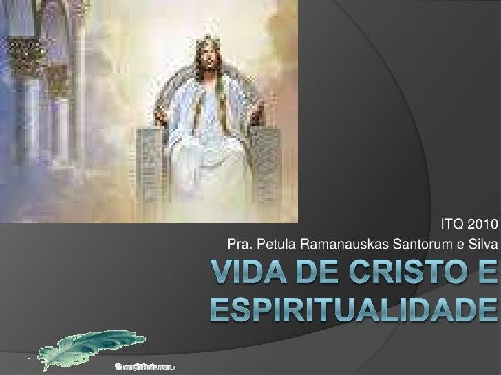 ITQ 2010<br />Pra. Petula RamanauskasSantorum e Silva<br />Vida de Cristo e Espiritualidade<br />