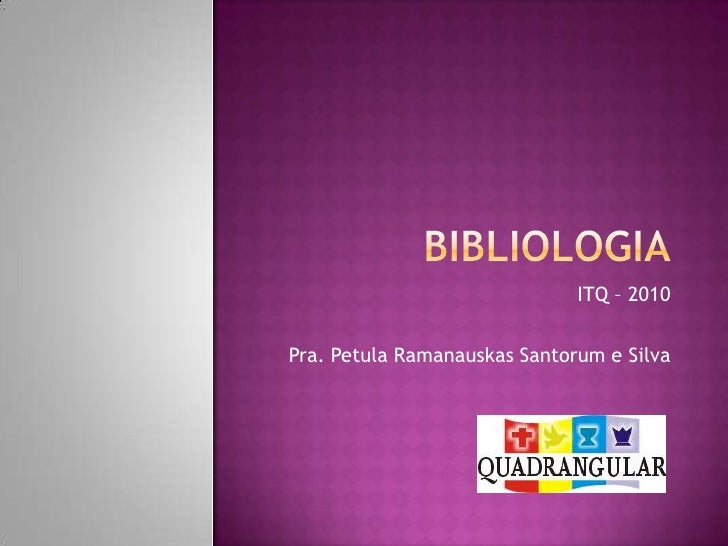 BIBLIOLOGIA<br />ITQ – 2010<br />Pra. Petula RamanauskasSantorum e Silva<br />