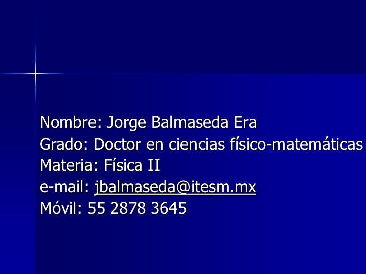 Nombre: Jorge Balmaseda EraGrado: Doctor en ciencias físico-matemáticasMateria: Física IIe-mail: jbalmaseda@itesm.mxMóvil:...