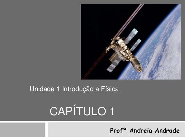 Unidade 1 Introdução a Física      CAPÍTULO 1                          Profª Andreia Andrade