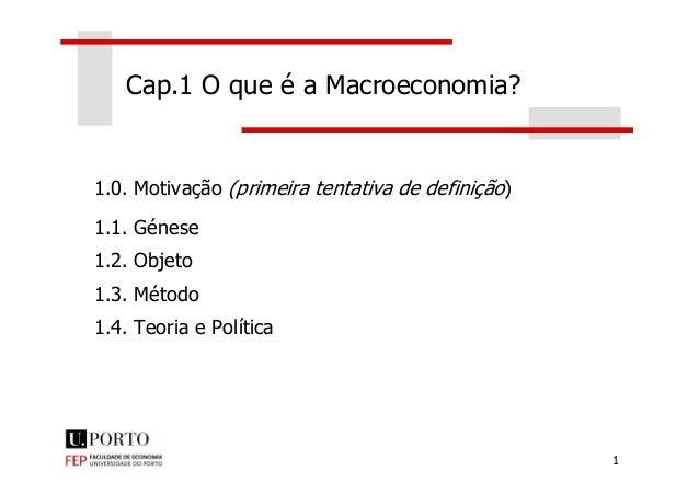 Cap.1 O que é a Macroeconomia? 1.0. Motivação (primeira tentativa de definição) 1.1. Génese 1 1.2. Objeto 1.3. Método 1.4....
