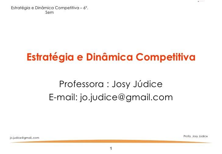 <ul><li>Estratégia e Dinâmica Competitiva </li></ul><ul><li>Professora : Josy Júdice </li></ul><ul><li>E-mail: jo.judice@g...