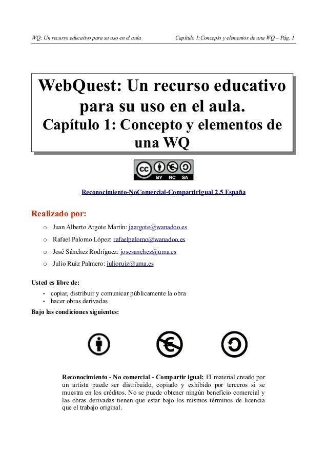 WQ: Un recurso educativo para su uso en el aula Capítulo 1:Concepto y elementos de una WQ – Pág. 1 WebQuest: Un recurso ed...