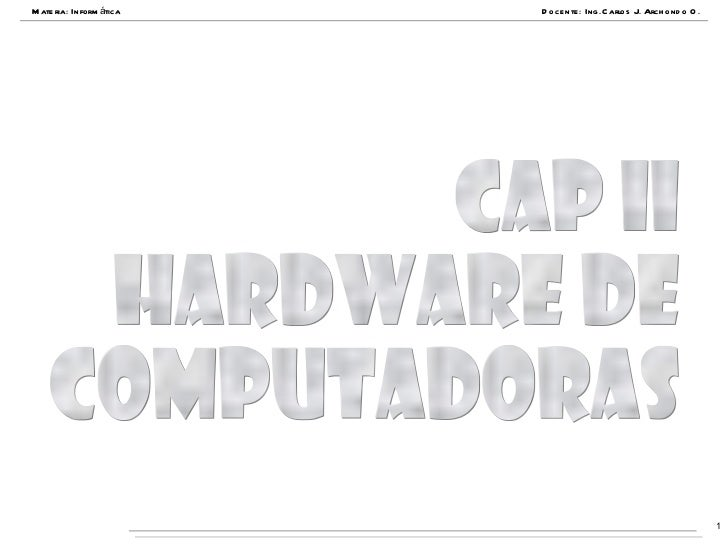 Materia: Informática Docente: Ing.Carlos J. Archondo O. Cap II hardware de computadoras